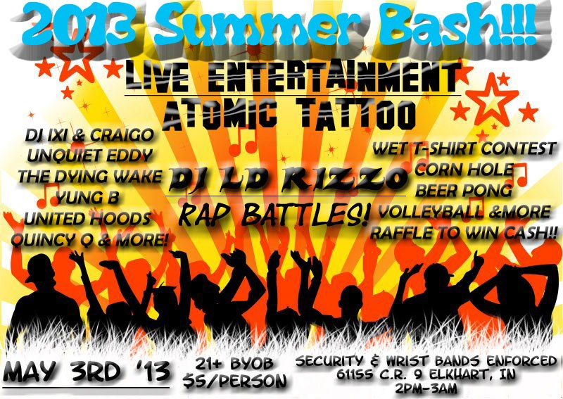SPREAD THE INVITE ON FACEBOOK! :)  We are kicking off the summer right and this year is tripling in size!! Come and bring everyone you know! There will be Live entertainment, raffles for cash, Wet T-shirt contest, and other sorts of fun things to do. Atomic Tattoo will be available for any tattoos you might want to get, so start getting your designs ready! ALSO bring a costume if you'd like to be in the making of a HARLEM SHAKE video. Need Ideas? Check youtube. Enjoy listening to artists perform as well ...as a live DJ. Come out, relax, enjoy,and have fun. This is a big event for ages 18+ pack your cars full and LETS PARTY!!!  $5/PERSON NO EXCEPTIONS  IF YOU'D LIKE A BIG TATTOO PLEASE MESSAGE THE EVENT PAGE TO SET UP A TIME WITH ATOMIC TATTOO FOR THE EVENT. IF ITS SOMETHING SMALL, WELL, JUST SHOW UP AND GET IT :)  LIVE ENTERTAINMENT:  DJ LD RIZZO UNQUIET EDDY  NUK B  YUNG B  UNITED HOODZ  QUINCY Q & MORE! WET T-SHIRT CONTEST CORN HOLE BEER PONG RAFFLES FOR CASH VOLLEYBALL & MORE THINGS TO BRING:  GREAT ATTITUDE. LEAVE THE BS AT HOME MONEY CHAIRS  BYOB (bring your own booze)  CAMERA FRIENDS/FAMILY COSTUMES  EVERYONE WILL BE CARDED. SECURITY & WRIST BANDS WILL BE ENFORCED.