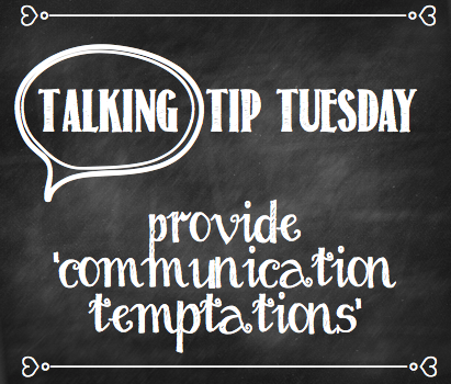 Talking Tip Tuesday: Provide 'Communication Temptations'