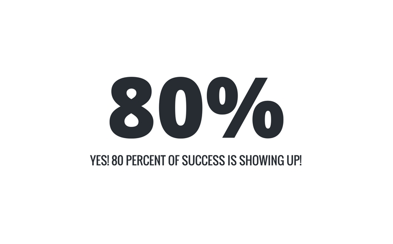 80%. Yes! 80% of success is showing up!