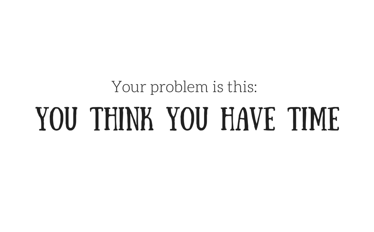 Your problem is this: You think you have time!