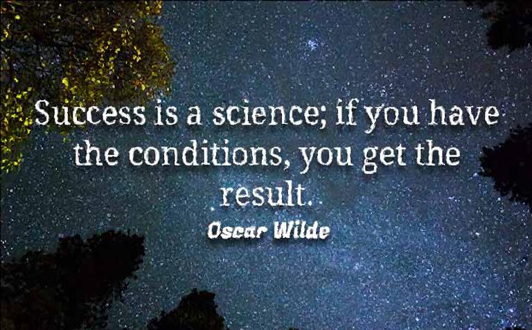 success is a science... if you get the conditions right, you get the result
