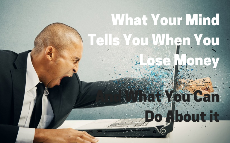 What Your Mind Tells You When You Lose Money, And What You Can Do About it