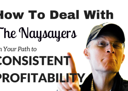 Trading: How To Deal With The Naysayers On Your Path To Consistent Profitability