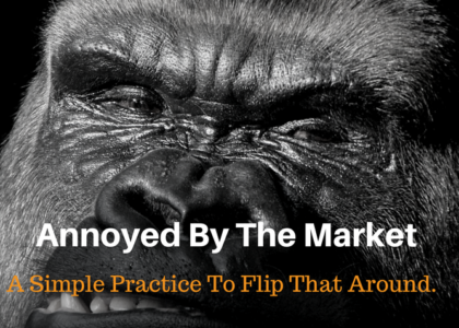Annoyed By The Market – A Simple Practice To Flip That Around