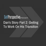 Dan's Story Part 2: Getting To Work On His Transition [PODCAST]