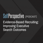 Evidence-Based Recruiting: Improving Executive Search Outcomes [PODCAST]