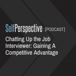 Chatting Up the Job Interviewer: Gaining A Competitive Advantage [PODCAST]