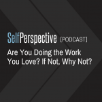 Are You Doing the Work You Love? If Not, Why Not? [PODCAST]