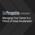 Managing Your Career In A Period of Great Acceleration [PODCAST]