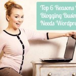 Top 6 Reasons Hwy Your Blogging Business Needs WordPress.org