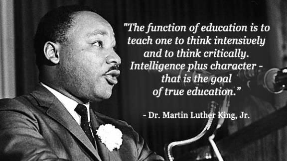 """""""The function of education is to teach one to think intensively an to think critically . Intelligence plus character - that is the goal of true education"""". Rev. Dr. Martin Luther King Jr."""