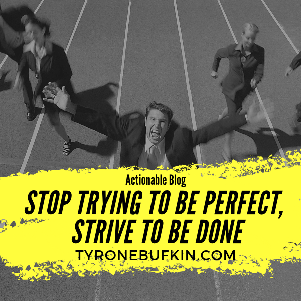 Stop Trying To Be Perfect, Strive To Be Done