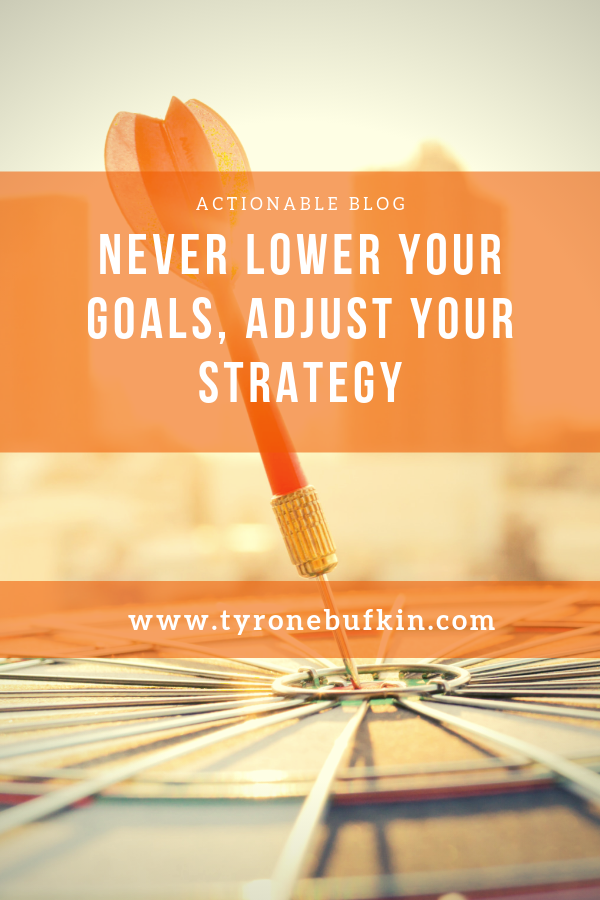 Never lower your goals, adjust your strategy