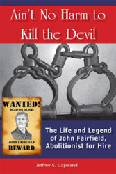 Ain't No Harm to Kill the Devil: The Life and Legacy of John Fairfield, Abolitionist for Hire by Jeffrey Copeland