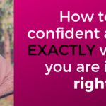How to feel confident about EXACTLY where you are in life right now