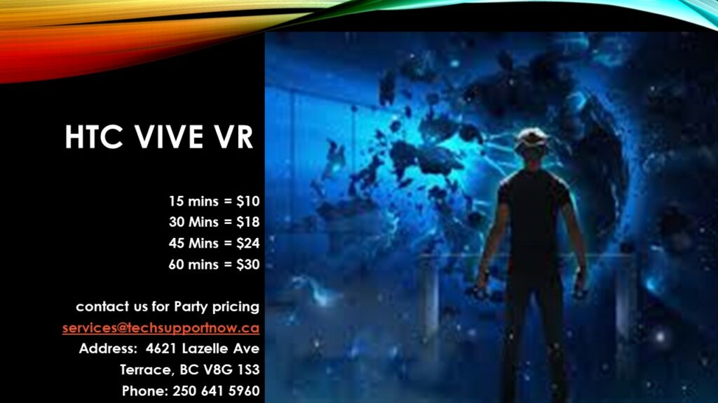HTC VIVE VR Prices  15 mins = $10 30 mins = $18 45 mins = 24 60 mins = $30 Email: services@techsupportnow.ca