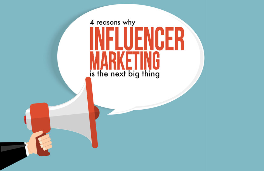 4 REASONS WHY INFLUENCER MARKETING IS THE NEXT BIG THING