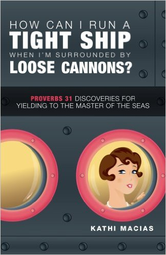 How Can I Run a Tight Ship When I'm Surrounded by Loose Cannons?: Proverbs 31 Discoveries for Yielding to the Master of the Seas
