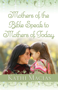 Kathi Macias - Mothers of the Bible Speak to Mothers of Today