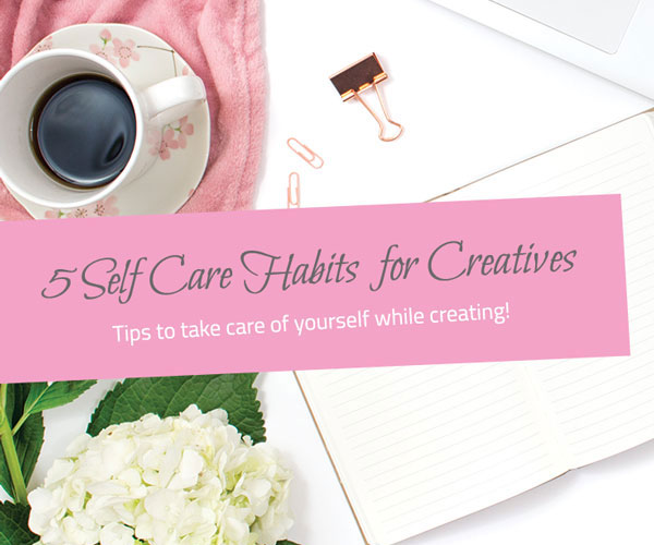 5 Self Care Habits for Creatives - The Little Bird Designs