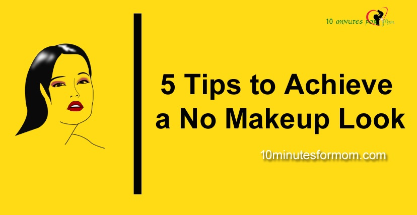 5 Tips to Achieve a No Makeup Look - 10 Minutes for mom