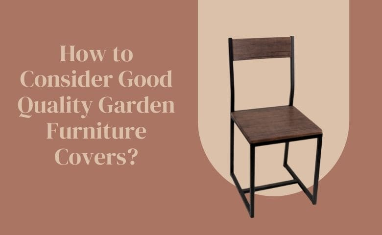 How to Consider Good Quality Garden Furniture Covers