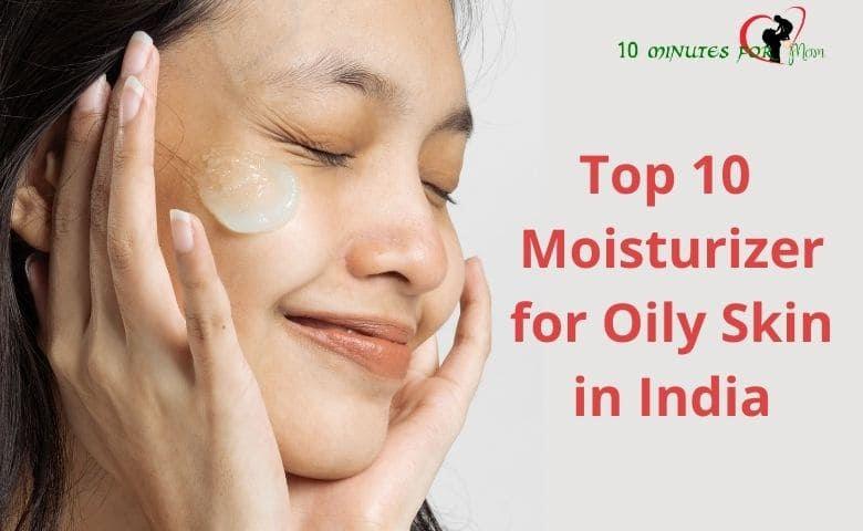 Top 10 Moisturizer for Oily Skin in India - 10minutesformom