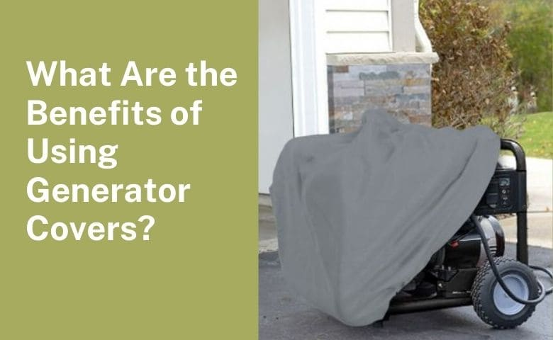 What Are the Benefits of Using Generator Covers