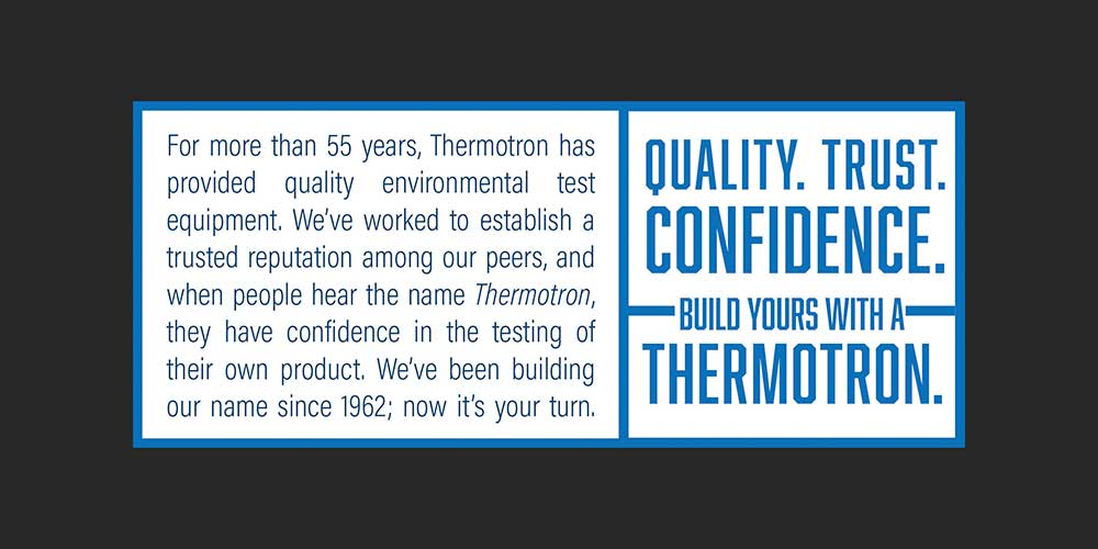 """Employees and customers are often scattered in their verbiage regarding Thermotron, which is why one of my first projects was to create consistent messaging about who we are and what we do for our customers. With the competition saying the same thing, """"We make your product better,"""" I wanted to say it with more finesse, while honing in on our rich history and prominence within the industry.   This """"stamp"""" appears consistently on all print collateral to reinforce the strength in Thermotron's updated branding."""