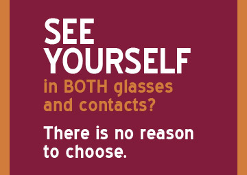 See yourself in BOTH glasses and contacts? There is no reason to choose.