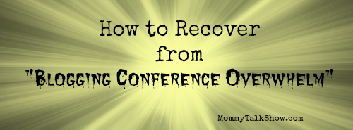 How to Recover from Blogging Conference Overwhelm ~ MommyTalkShow.com