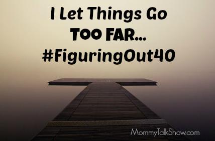 I Let Things Go Too Far #FiguringOut40 ~ MommyTalkShow.com
