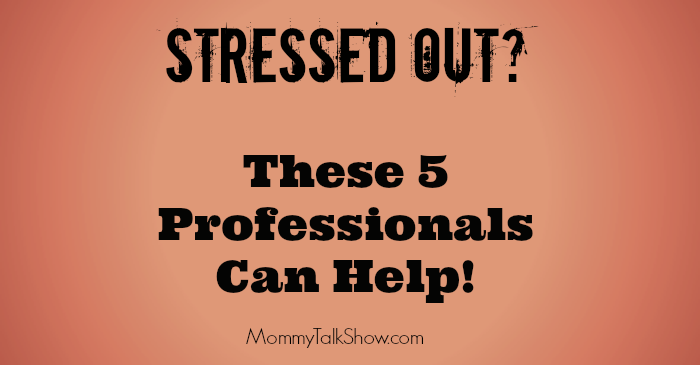 Stressed Out? These 5 Professionals Can Help ~ MommyTalkShow.com