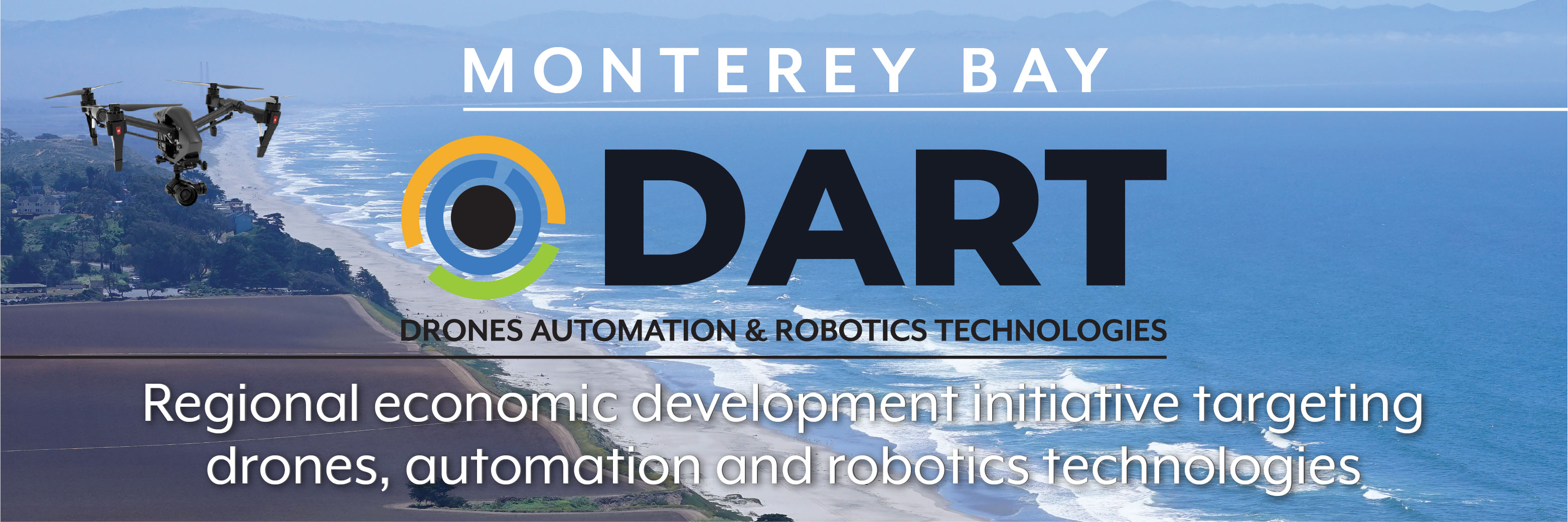 The Monterey Bay Drone, Automation & Robotics Technology (DART) initiative is a regional economic development strategy to focus on these current and future growth sectors for new venture formation, jobs growth and regional vitality.