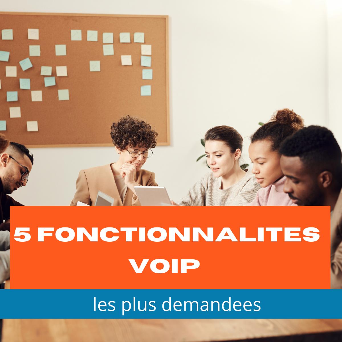 5 Fonctionnalités VoIP Les Plus Demandées