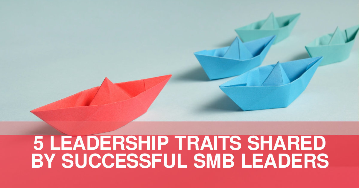 5 LEADERSHIP TRAITS SHARED BY SUCCESSFUL SMB LEADERS