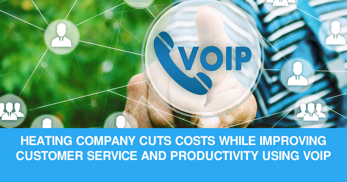 HEATING COMPANY CUTS COSTS WHILE IMPROVING CUSTOMER SERVICE AND PRODUCTIVITY USING VOIP