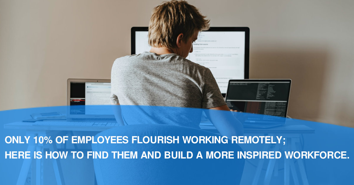 Only 10% Of Employees Flourish Working Remotely; Here Is How To Find Them And Build A More Inspired Workforce.