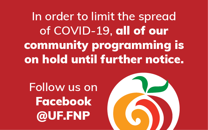In order to limit the spread of COVID-19, all of our community programming is canceled from March 16-April 30. Follow us on Facebook @UF.FNP