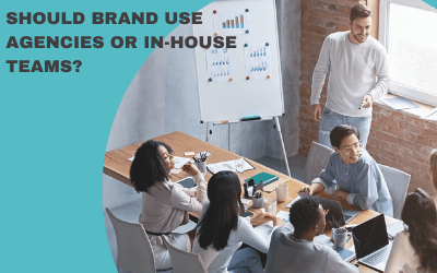 SHOULD BRAND USE AGENCIES OR IN-HOUSE TEAMS?