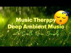 Music Therapy • Deep Ambient Music with Gentle Rain Sounds • SleepTube #022