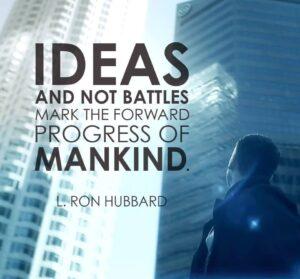 Ideas not Battles mark the forward progress of Mankind. L. Ron Hubbard