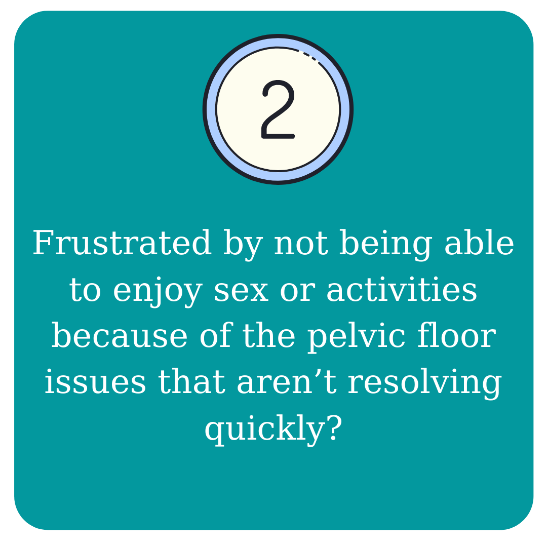 2. Frustrated by not being able to enjoy sex or activities because of the pelvic floor issues that aren't resolving quickly?