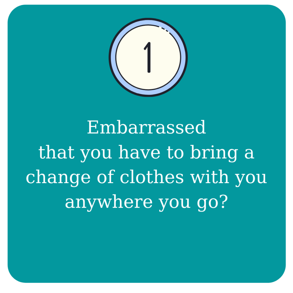 Embarrassed that you have to bring a change of clothes with you anywhere you go?