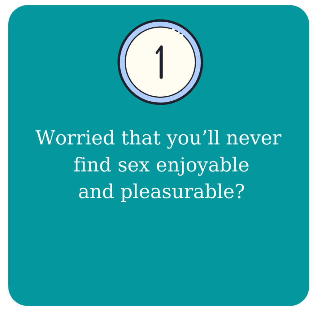 Worried that you'll never find sex enjoyable and pleasurable?