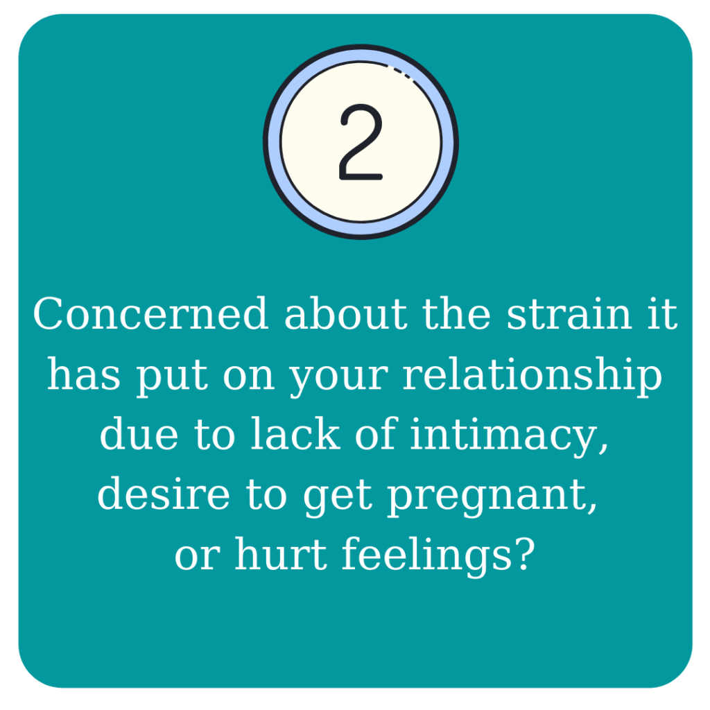 Concerned about the strain it has put on your relationship due to lack of intimacy, desire to get pregnant, or hurt feelings?
