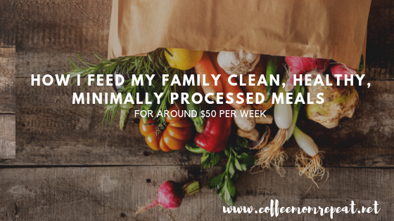 How I Feed My Family Clean, Healthy, Minimally Processed Meals For Around $50 Per Week