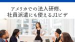 アメリカでの法人研修、社員派遣にも使えるJ1ビザ!