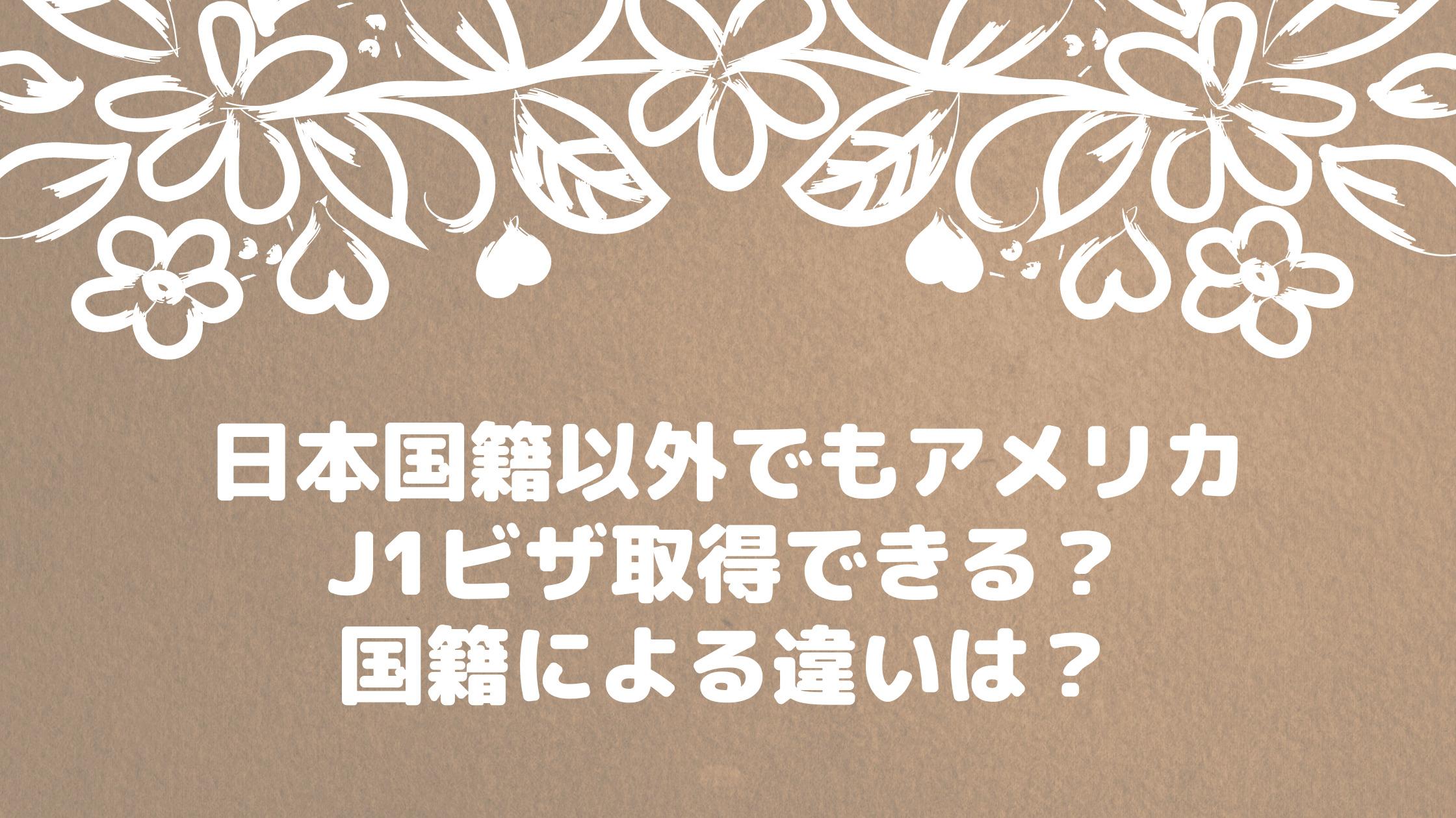 日本国籍以外でもアメリカJ1ビザ取得できる? 国籍による違いは?