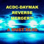 ACDC-DAYMAK REVERSE MERGER?!